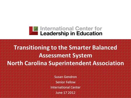 Transitioning to <strong>the</strong> Smarter Balanced Assessment System North Carolina Superintendent Association Susan Gendron Senior Fellow International Center June.