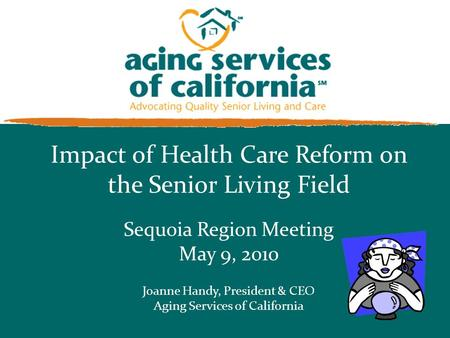 Impact of Health Care Reform on the Senior Living Field Sequoia Region Meeting May 9, 2010 Joanne Handy, President & CEO Aging Services of California.