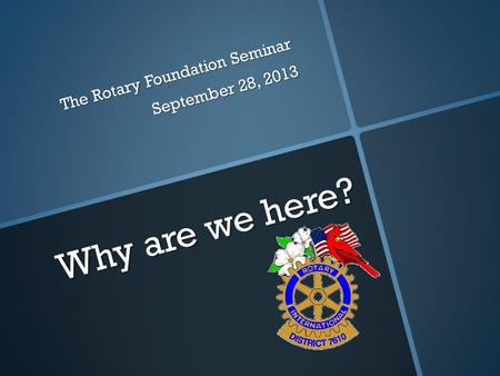 Why are we here? The Rotary Foundation Seminar September 28, 2013.