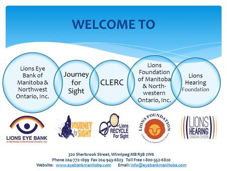 WELCOME TO Lions Eye Bank of Manitoba & Northwest Ontario, Inc. Journey for Sight CLERC Lions Foundation of Manitoba & North- western Ontario, Inc. Lions.