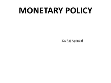 MONETARY POLICY Dr. Raj Agrawal. INTRODUCTION To regulate the supply of money. To regulate cost & availability of credit. To understand objectives, targets.