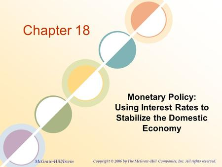 McGraw-Hill/Irwin Copyright © 2006 by The McGraw-Hill Companies, Inc. All rights reserved. Chapter 18 Monetary Policy: Using Interest Rates to Stabilize.