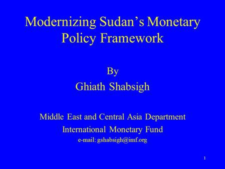 1 Modernizing Sudan's Monetary Policy Framework By Ghiath Shabsigh Middle East and Central Asia Department International Monetary Fund