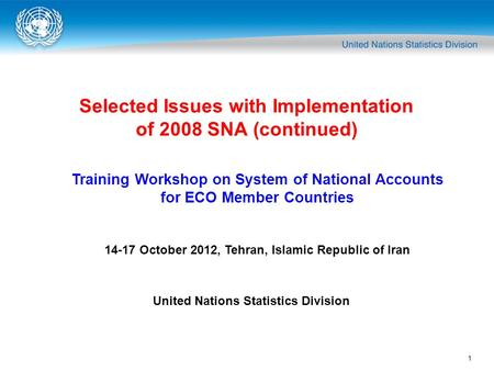 1 Selected Issues with Implementation of 2008 SNA (continued) Training Workshop on System of National Accounts for ECO Member Countries 14-17 October 2012,