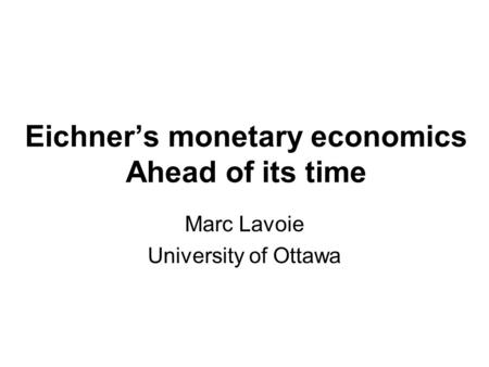 Eichner's monetary economics Ahead of its time Marc Lavoie University of Ottawa.