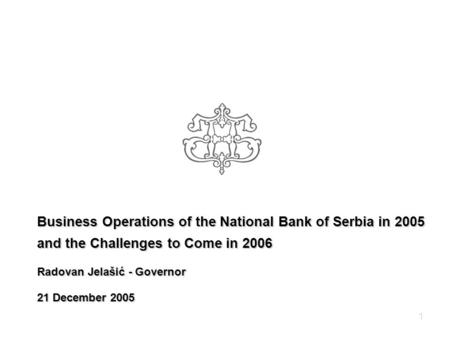 1 Business Operations of the National Bank of Serbia in 2005 and the Challenges to Come in 2006 Radovan Jelašić - Governor 21 December 2005.