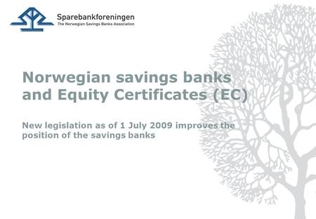Norwegian savings banks and Equity Certificates (EC) New legislation as of 1 July 2009 improves the position of the savings banks.