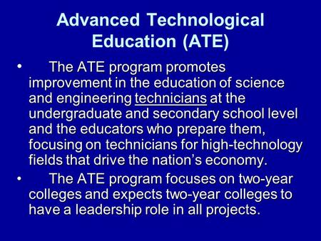Advanced Technological Education (ATE) The ATE program promotes improvement in the education of science and engineering technicians at the undergraduate.