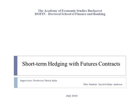 Short-term Hedging with Futures Contracts Supervisor: Professor Mois ă Alt ă r MSc Student Iacob Călina-Andreea The Academy of Economic Studies Bucharest.