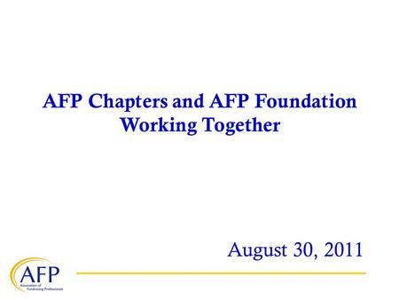 AFP Chapters and AFP Foundation Working Together August 30, 2011.