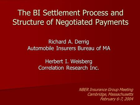The BI Settlement Process and Structure of Negotiated Payments Richard A. Derrig Automobile Insurers Bureau of MA Herbert I. Weisberg Correlation Research.
