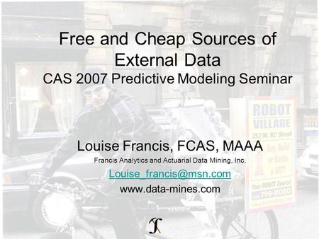 Free and Cheap Sources of External Data CAS 2007 Predictive Modeling Seminar Louise Francis, FCAS, MAAA Francis Analytics and Actuarial Data Mining, Inc.