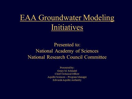 EAA Groundwater Modeling Initiatives Presented to: National Academy of Sciences National Research Council Committee Presented by: Geary M. Schindel Chief.