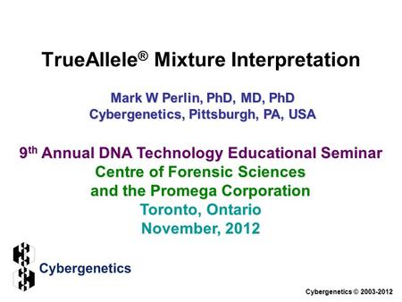 TrueAllele ® Mixture Interpretation Cybergenetics © 2003-2012 9 th Annual DNA Technology Educational Seminar Centre of Forensic Sciences and the Promega.