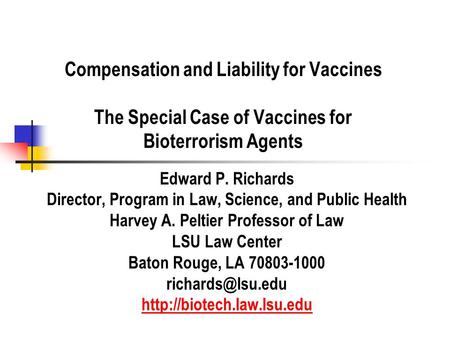 Compensation and Liability for Vaccines The Special Case of Vaccines for Bioterrorism Agents Edward P. Richards Director, Program in Law, Science, and.