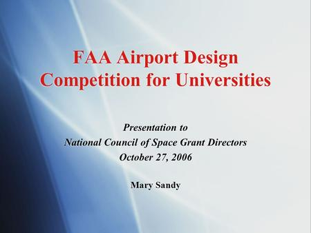 FAA Airport Design Competition for Universities Presentation to National Council of Space Grant Directors October 27, 2006 Mary Sandy Presentation to National.