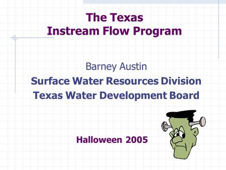 The Texas Instream Flow Program Barney Austin Surface Water Resources Division Texas Water Development Board Halloween 2005.