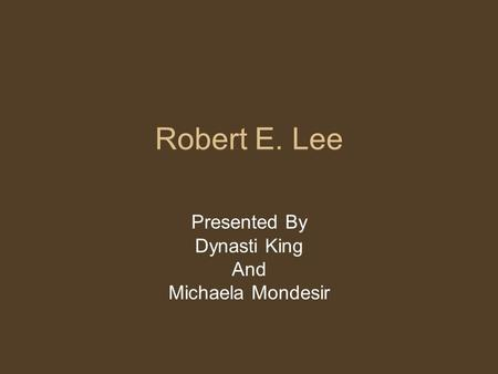 Robert E. Lee Presented By Dynasti King And Michaela Mondesir.