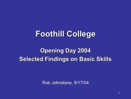 1 Foothill College Opening Day 2004 Selected Findings on Basic Skills Rob Johnstone, 9/17/04.