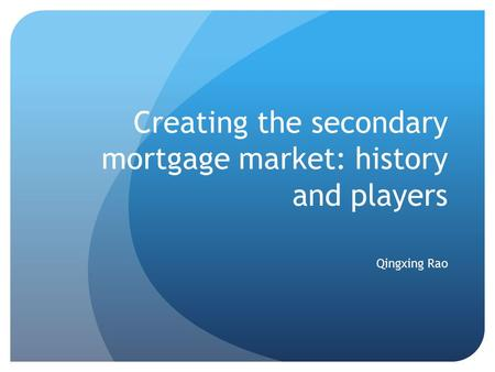 Creating the secondary mortgage market: history and players Qingxing Rao.