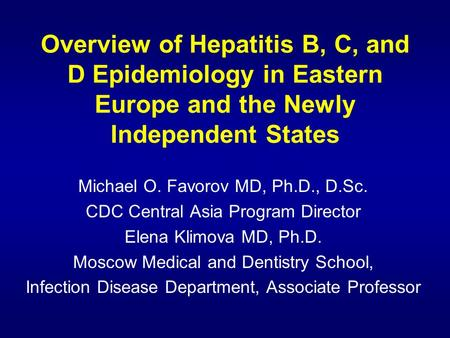Overview of Hepatitis B, C, and D Epidemiology in Eastern Europe and the Newly Independent States Michael O. Favorov MD, Ph.D., D.Sc. CDC Central Asia.