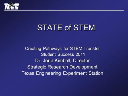 STATE of STEM Creating Pathways for STEM Transfer Student Success 2011 Dr. Jorja Kimball, Director Strategic Research Development Texas Engineering Experiment.