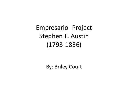 Empresario Project Stephen F. Austin (1793-1836) By: Briley Court.