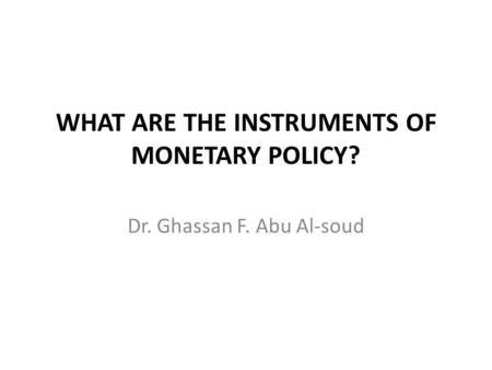 WHAT ARE THE INSTRUMENTS OF MONETARY POLICY? Dr. Ghassan F. Abu Al-soud.