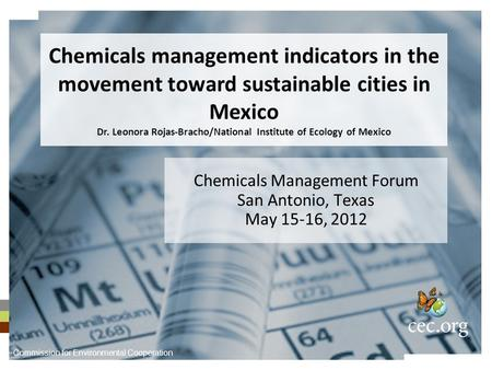 Chemicals Management Forum San Antonio, Texas May 15-16, 2012 Chemicals management indicators in the movement toward sustainable cities in Mexico Dr. Leonora.