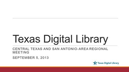 Texas Digital Library CENTRAL TEXAS AND SAN ANTONIO-AREA REGIONAL MEETING SEPTEMBER 5, 2013.