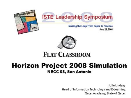 Horizon Project 2008 Simulation NECC 08, San Antonio Julie Lindsay Head of Information Technology and E-Learning Qatar Academy, State of Qatar.
