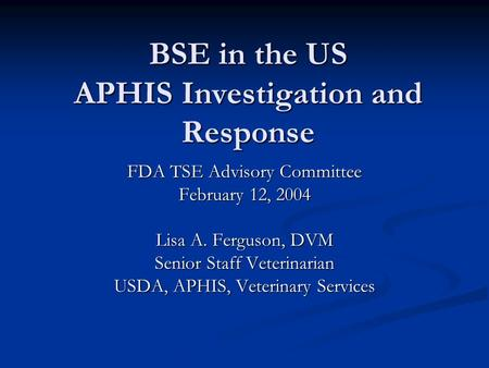 BSE in the US APHIS Investigation and Response FDA TSE Advisory Committee February 12, 2004 Lisa A. Ferguson, DVM Senior Staff Veterinarian USDA, APHIS,