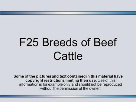 F25 Breeds of Beef Cattle Some of the pictures and text contained in this material have copyright restrictions limiting their use. Use of this information.