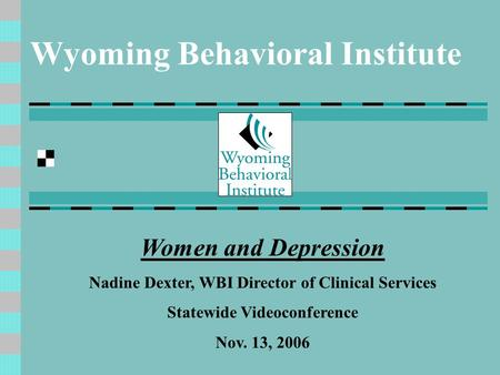 Wyoming Behavioral Institute Women and Depression Nadine Dexter, WBI Director of Clinical Services Statewide Videoconference Nov. 13, 2006.