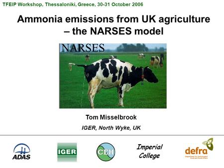 Ammonia emissions from UK agriculture – the NARSES model TFEIP Workshop, Thessaloniki, Greece, 30-31 October 2006 Tom Misselbrook IGER, North Wyke, UK.