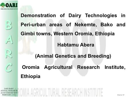 OARI-BARC ANNUAL RESEARCH ACTIVITIES REVIEW FEBRUARY, 2015 BARC Demonstration of Dairy Technologies in Peri-urban areas of Nekemte, Bako and Gimbi towns,
