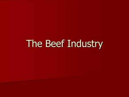 The Beef Industry. Beef Products What products can you think of? What products can you think of?