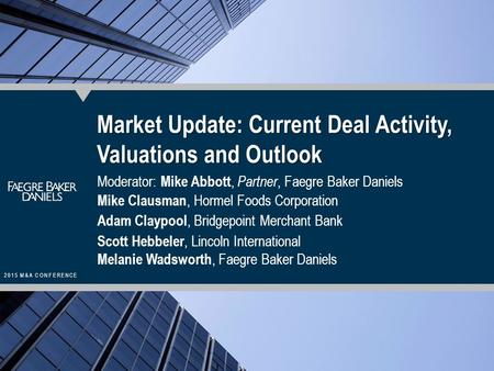 2015 M&A CONFERENCE Market Update: Current Deal Activity, Valuations and Outlook Moderator: Mike Abbott, Partner, Faegre Baker Daniels Mike Clausman, Hormel.