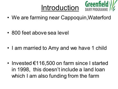 Introduction We are farming near Cappoquin,Waterford 800 feet above sea level I am married to Amy and we have 1 child Invested €116,500 on farm since I.