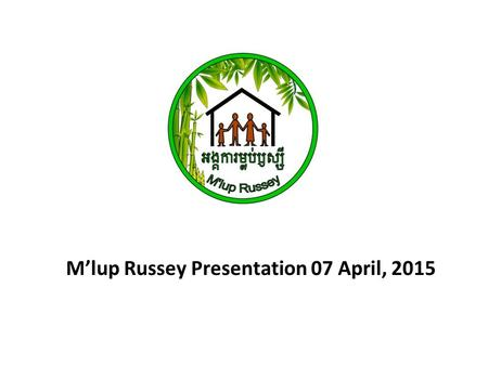 M'lup Russey Presentation 07 April, 2015. Registered: 26 th October 2012 MoU: Ministry of Social Affair Veterans and Youth Rehabilitation Starting Date: