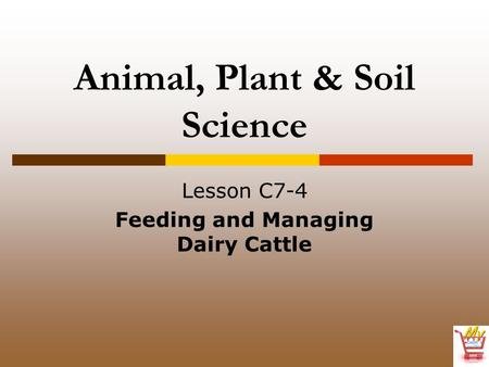 Animal, Plant & Soil Science Lesson C7-4 Feeding and Managing Dairy Cattle.
