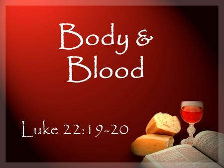 Body & Blood Luke 22:19-20. Why did he so desire to eat the Passover with them at that time? Luke 22:19-20 To show His love for them [and us] To teach.