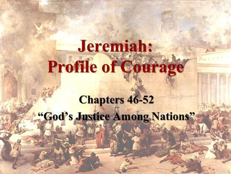 "Jeremiah: Profile of Courage Chapters 46-52 ""God's Justice Among Nations"""
