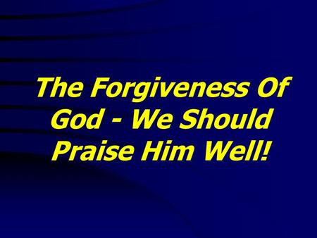 The Forgiveness Of God - We Should Praise Him Well!