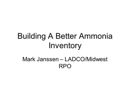 Building A Better Ammonia Inventory Mark Janssen – LADCO/Midwest RPO.