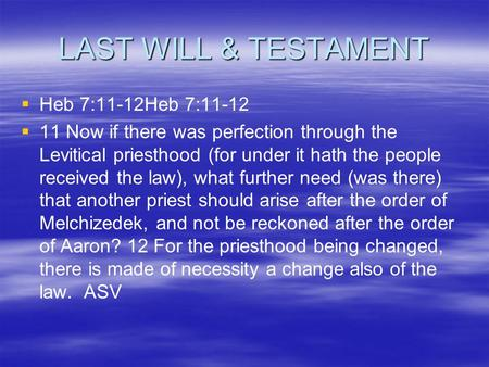 LAST WILL & TESTAMENT   Heb 7:11-12Heb 7:11-12   11 Now if there was perfection through the Levitical priesthood (for under it hath the people received.