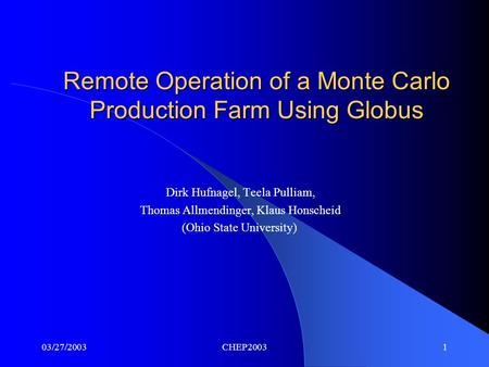 03/27/2003CHEP20031 Remote Operation of a Monte Carlo Production Farm Using Globus Dirk Hufnagel, Teela Pulliam, Thomas Allmendinger, Klaus Honscheid (Ohio.