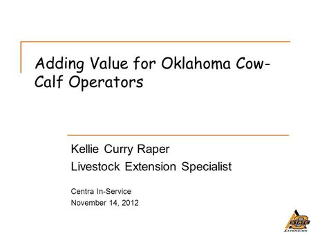 Adding Value for Oklahoma Cow- Calf Operators Kellie Curry Raper Livestock Extension Specialist Centra In-Service November 14, 2012.