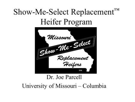 Show-Me-Select Replacement ™ Heifer Program Dr. Joe Parcell University of Missouri – Columbia.