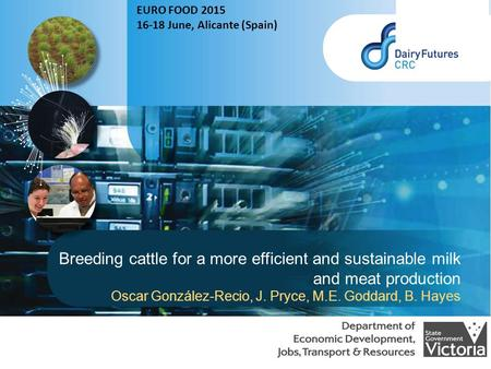 Breeding cattle for a more efficient and sustainable milk and meat production Oscar González-Recio, J. Pryce, M.E. Goddard, B. Hayes EURO FOOD 2015 16-18.
